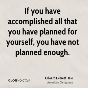 If you have accomplished all that you have planned for yourself, you have not planned enough.