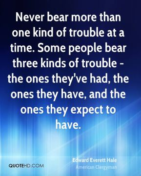 Never bear more than one kind of trouble at a time. Some people bear three kinds of trouble - the ones they've had, the ones they have, and the ones they expect to have.
