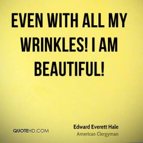 Edward Everett Hale - Even with all my wrinkles! I am beautiful!