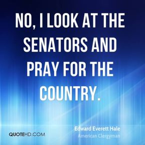 Edward Everett Hale - No, I look at the Senators and pray for the country.