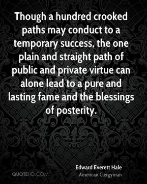 Edward Everett Hale - Though a hundred crooked paths may conduct to a temporary success, the one plain and straight path of public and private virtue can alone lead to a pure and lasting fame and the blessings of posterity.