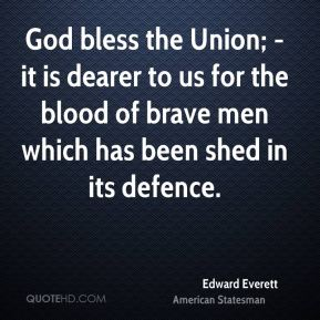 Edward Everett - God bless the Union; - it is dearer to us for the blood of brave men which has been shed in its defence.