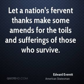Edward Everett - Let a nation's fervent thanks make some amends for the toils and sufferings of those who survive.