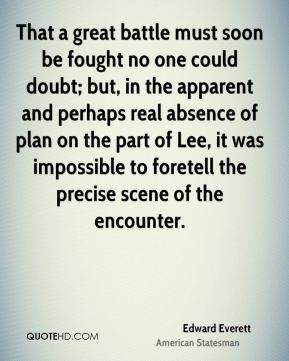 Edward Everett - That a great battle must soon be fought no one could doubt; but, in the apparent and perhaps real absence of plan on the part of Lee, it was impossible to foretell the precise scene of the encounter.