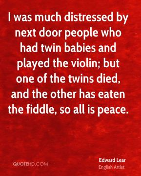 Edward Lear - I was much distressed by next door people who had twin babies and played the violin; but one of the twins died, and the other has eaten the fiddle, so all is peace.