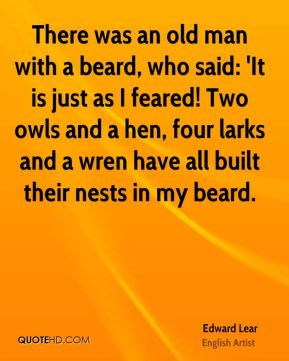 There was an old man with a beard, who said: 'It is just as I feared! Two owls and a hen, four larks and a wren have all built their nests in my beard.