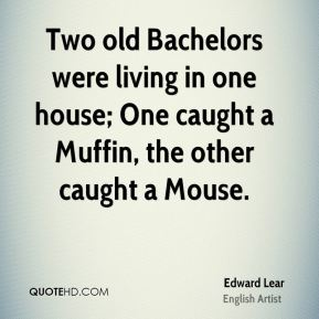 Two old Bachelors were living in one house; One caught a Muffin, the other caught a Mouse.