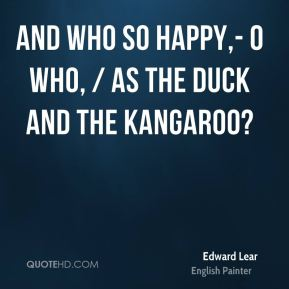 And who so happy,- O who, / As the Duck and the Kangaroo?