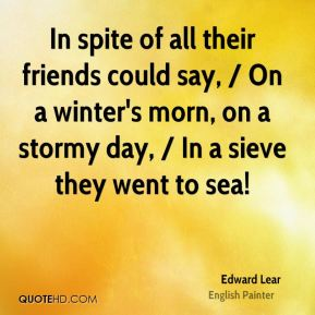 Edward Lear - In spite of all their friends could say, / On a winter's morn, on a stormy day, / In a sieve they went to sea!