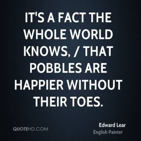 It's a fact the whole world knows, / That Pobbles are happier without their toes.