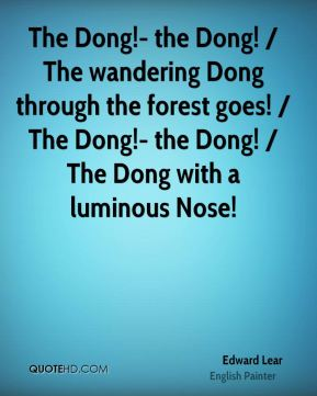 The Dong!- the Dong! / The wandering Dong through the forest goes! / The Dong!- the Dong! / The Dong with a luminous Nose!
