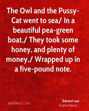 Edward Lear - The Owl and the Pussy-Cat went to sea/ In a beautiful pea-green boat,/ They took some honey, and plenty of money,/ Wrapped up in a five-pound note.