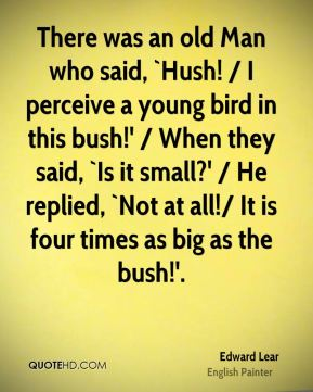 There was an old Man who said, `Hush! / I perceive a young bird in this bush!' / When they said, `Is it small?' / He replied, `Not at all!/ It is four times as big as the bush!'.