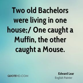 Two old Bachelors were living in one house;/ One caught a Muffin, the other caught a Mouse.