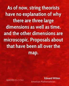 As of now, string theorists have no explanation of why there are three large dimensions as well as time, and the other dimensions are microscopic. Proposals about that have been all over the map.