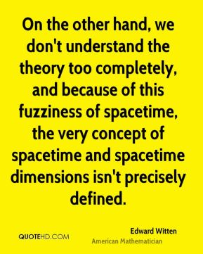 Edward Witten - On the other hand, we don't understand the theory too completely, and because of this fuzziness of spacetime, the very concept of spacetime and spacetime dimensions isn't precisely defined.