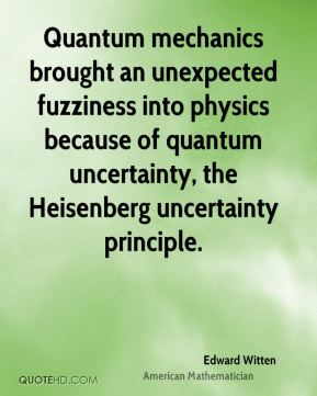 Edward Witten - Quantum mechanics brought an unexpected fuzziness into physics because of quantum uncertainty, the Heisenberg uncertainty principle.