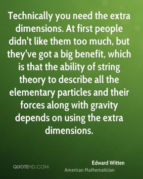 Technically you need the extra dimensions. At first people didn't like them too much, but they've got a big benefit, which is that the ability of string theory to describe all the elementary particles and their forces along with gravity depends on using the extra dimensions.