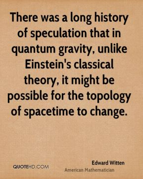 Edward Witten - There was a long history of speculation that in quantum gravity, unlike Einstein's classical theory, it might be possible for the topology of spacetime to change.