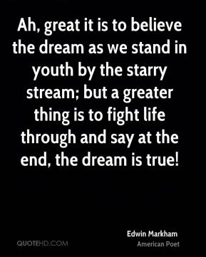 Ah, great it is to believe the dream as we stand in youth by the starry stream; but a greater thing is to fight life through and say at the end, the dream is true!
