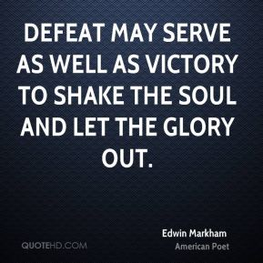 Edwin Markham - Defeat may serve as well as victory to shake the soul and let the glory out.