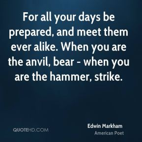 For all your days be prepared, and meet them ever alike. When you are the anvil, bear - when you are the hammer, strike.