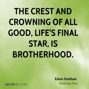 The crest and crowning of all good, life's final star, is Brotherhood.