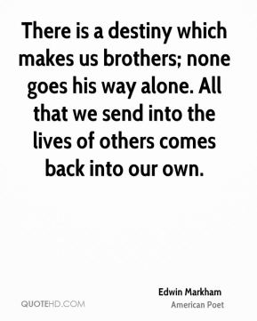 There is a destiny which makes us brothers; none goes his way alone. All that we send into the lives of others comes back into our own.