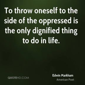 To throw oneself to the side of the oppressed is the only dignified thing to do in life.