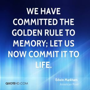 Edwin Markham - We have committed the Golden Rule to memory; let us now commit it to life.