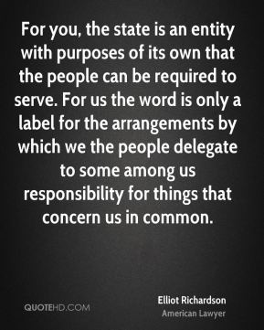 For you, the state is an entity with purposes of its own that the people can be required to serve. For us the word is only a label for the arrangements by which we the people delegate to some among us responsibility for things that concern us in common.