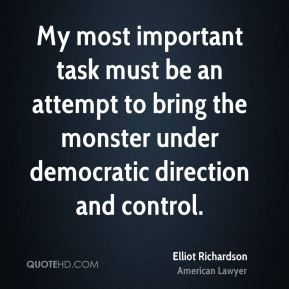 Elliot Richardson - My most important task must be an attempt to bring the monster under democratic direction and control.