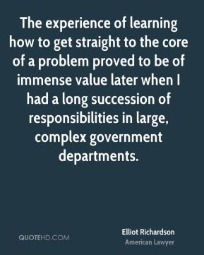 Elliot Richardson - The experience of learning how to get straight to the core of a problem proved to be of immense value later when I had a long succession of responsibilities in large, complex government departments.