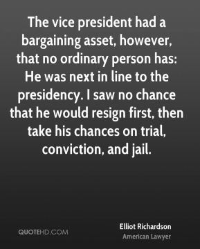The vice president had a bargaining asset, however, that no ordinary person has: He was next in line to the presidency. I saw no chance that he would resign first, then take his chances on trial, conviction, and jail.