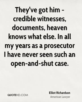 Elliot Richardson - They've got him - credible witnesses, documents, heaven knows what else. In all my years as a prosecutor I have never seen such an open-and-shut case.