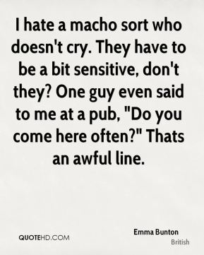 """Emma Bunton - I hate a macho sort who doesn't cry. They have to be a bit sensitive, don't they? One guy even said to me at a pub, """"Do you come here often?"""" Thats an awful line."""