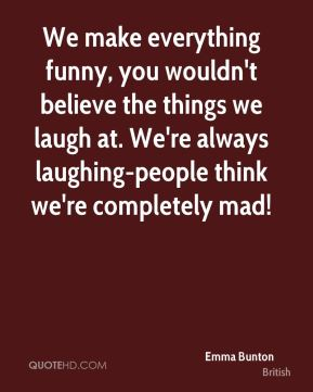 Emma Bunton - We make everything funny, you wouldn't believe the things we laugh at. We're always laughing-people think we're completely mad!