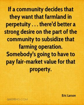 Eric Larson - If a community decides that they want that farmland in perpetuity . . . there'd better a strong desire on the part of the community to subsidize that farming operation. Somebody's going to have to pay fair-market value for that property.