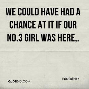 Erin Sullivan - We could have had a chance at it if our No.3 girl was here.