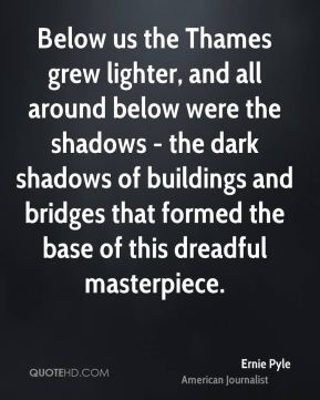 Ernie Pyle - Below us the Thames grew lighter, and all around below were the shadows - the dark shadows of buildings and bridges that formed the base of this dreadful masterpiece.