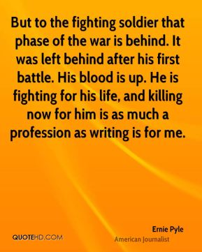 Ernie Pyle - But to the fighting soldier that phase of the war is behind. It was left behind after his first battle. His blood is up. He is fighting for his life, and killing now for him is as much a profession as writing is for me.