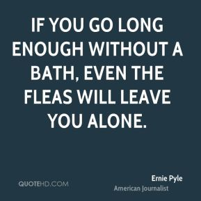 If you go long enough without a bath, even the fleas will leave you alone.