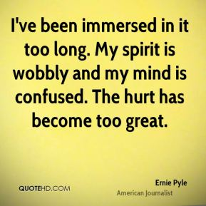 Ernie Pyle - I've been immersed in it too long. My spirit is wobbly and my mind is confused. The hurt has become too great.