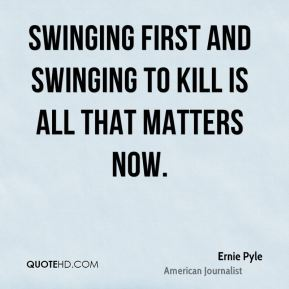 Swinging first and swinging to kill is all that matters now.