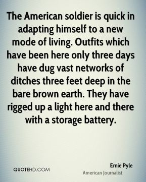 Ernie Pyle - The American soldier is quick in adapting himself to a new mode of living. Outfits which have been here only three days have dug vast networks of ditches three feet deep in the bare brown earth. They have rigged up a light here and there with a storage battery.