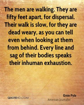 Ernie Pyle - The men are walking. They are fifty feet apart, for dispersal. Their walk is slow, for they are dead weary, as you can tell even when looking at them from behind. Every line and sag of their bodies speaks their inhuman exhaustion.