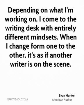 Evan Hunter - Depending on what I'm working on, I come to the writing desk with entirely different mindsets. When I change form one to the other, it's as if another writer is on the scene.