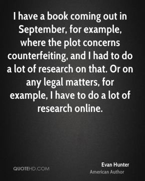 I have a book coming out in September, for example, where the plot concerns counterfeiting, and I had to do a lot of research on that. Or on any legal matters, for example, I have to do a lot of research online.