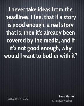 Evan Hunter - I never take ideas from the headlines. I feel that if a story is good enough, a real story that is, then it's already been covered by the media, and if it's not good enough, why would I want to bother with it?