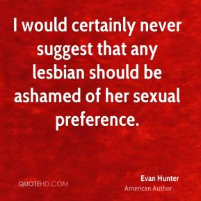 Evan Hunter - I would certainly never suggest that any lesbian should be ashamed of her sexual preference.
